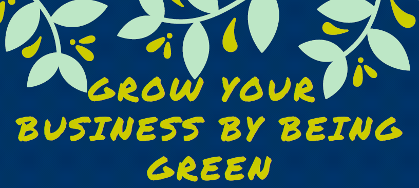 Grow your business by being green